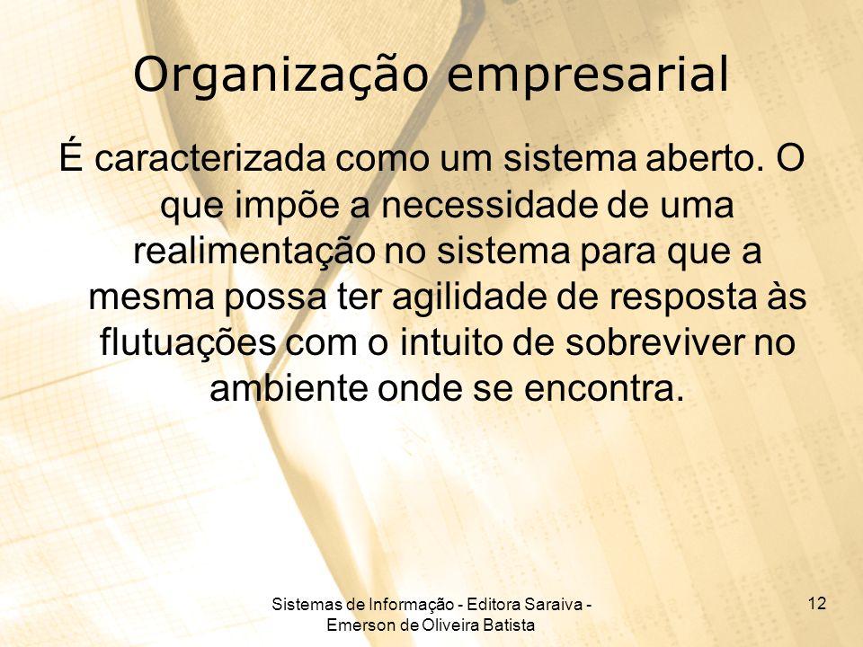 Sistemas de Informação - Editora Saraiva - Emerson de Oliveira Batista 12 Organização empresarial É caracterizada como um sistema aberto. O que impõe