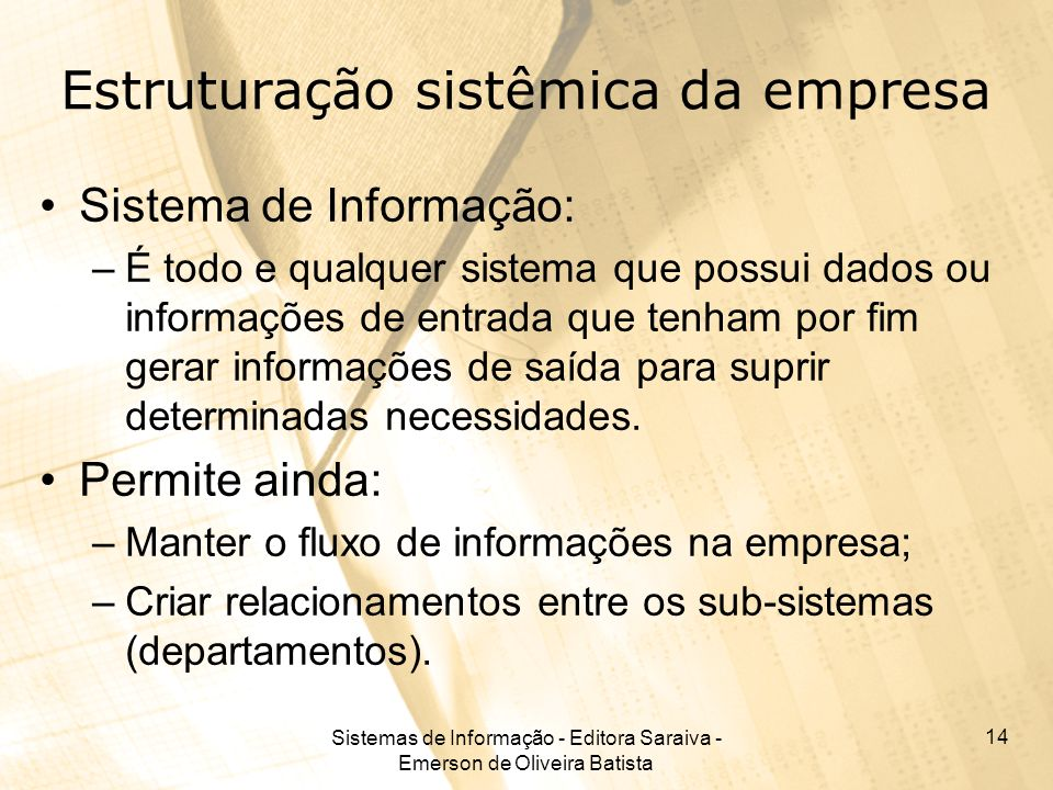 Sistemas de Informação - Editora Saraiva - Emerson de Oliveira Batista 14 Estruturação sistêmica da empresa Sistema de Informação: –É todo e qualquer