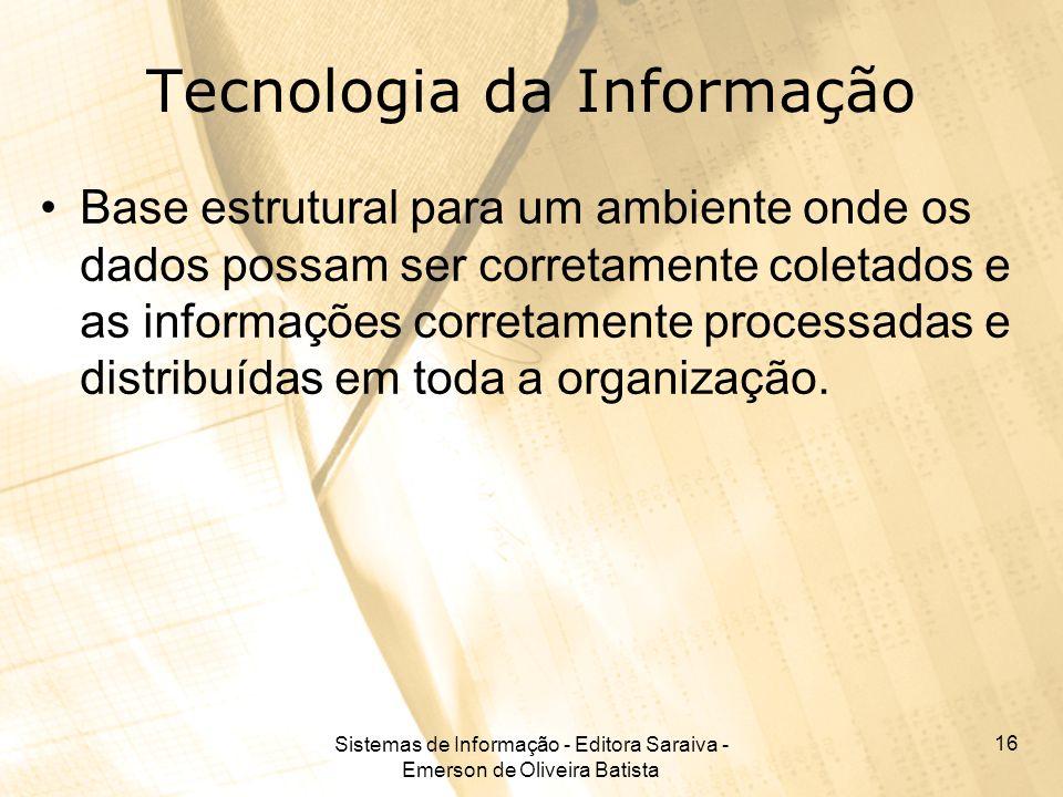 Sistemas de Informação - Editora Saraiva - Emerson de Oliveira Batista 16 Tecnologia da Informação Base estrutural para um ambiente onde os dados poss