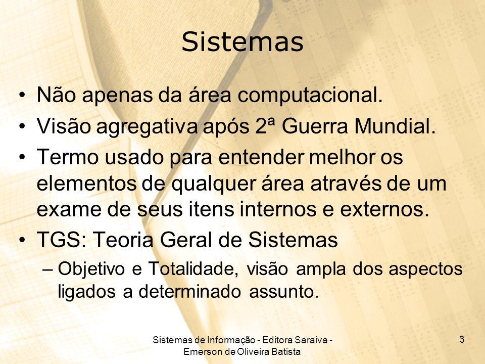 Sistemas de Informação - Editora Saraiva - Emerson de Oliveira Batista 3 Sistemas Não apenas da área computacional. Visão agregativa após 2ª Guerra Mu