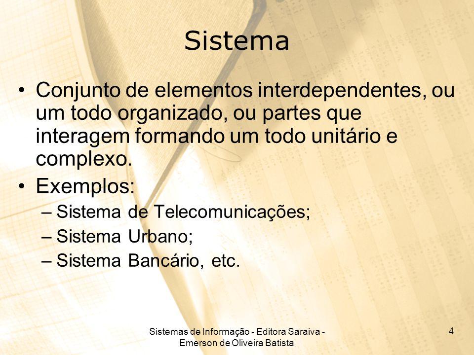 Sistemas de Informação - Editora Saraiva - Emerson de Oliveira Batista 4 Sistema Conjunto de elementos interdependentes, ou um todo organizado, ou par