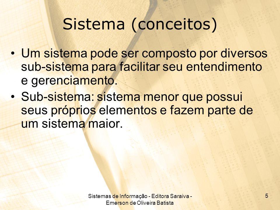 Sistemas de Informação - Editora Saraiva - Emerson de Oliveira Batista 5 Sistema (conceitos) Um sistema pode ser composto por diversos sub-sistema par