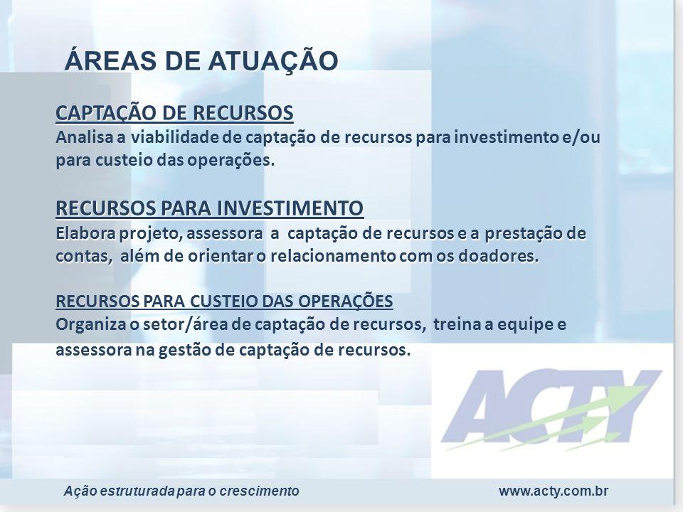 www.acty.com.brAção estruturada para o crescimento CAPTAÇÃO DE RECURSOS RECURSOS PARA INVESTIMENTO Elabora projeto, assessora a captação de recursos e