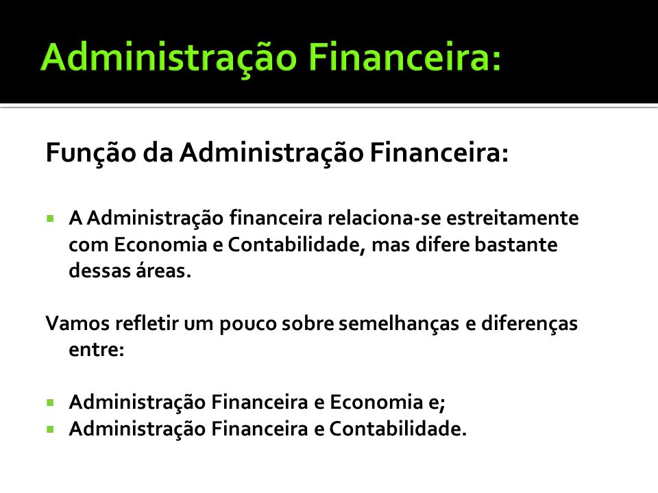 Finanças é a arte e a ciência de administrar fundos. Funções da Administração Financeira: Pequena empresa: o contador Médias e grandes: o tesoureiro e