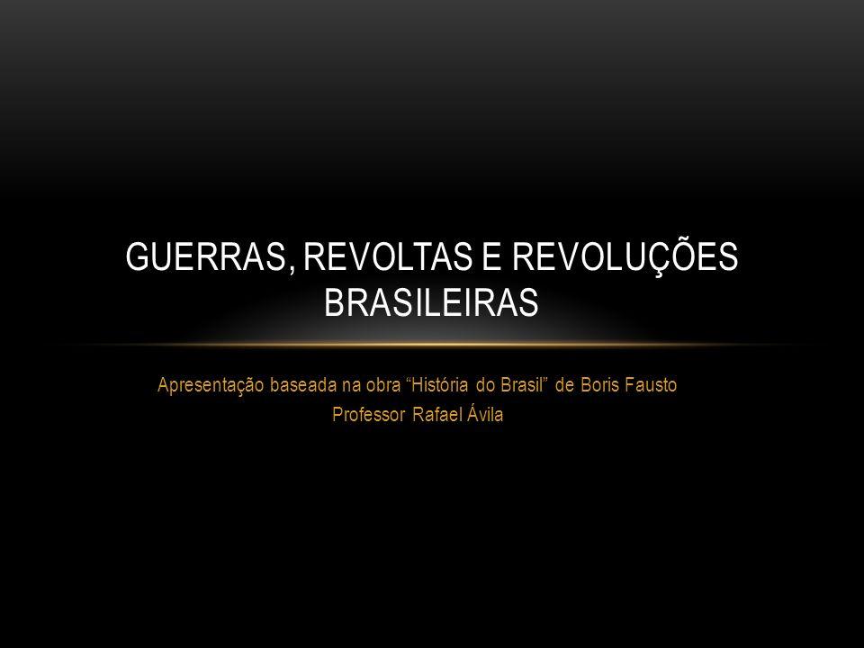 Apresentação baseada na obra História do Brasil de Boris Fausto Professor Rafael Ávila GUERRAS, REVOLTAS E REVOLUÇÕES BRASILEIRAS