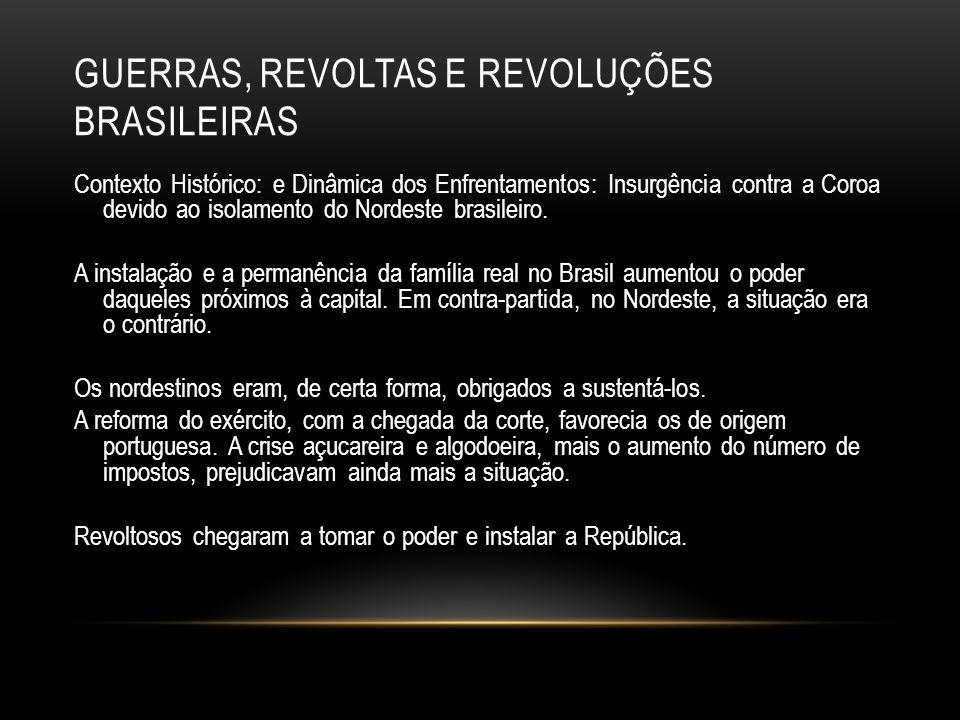 GUERRAS, REVOLTAS E REVOLUÇÕES BRASILEIRAS Contexto Histórico: e Dinâmica dos Enfrentamentos: Insurgência contra a Coroa devido ao isolamento do Norde