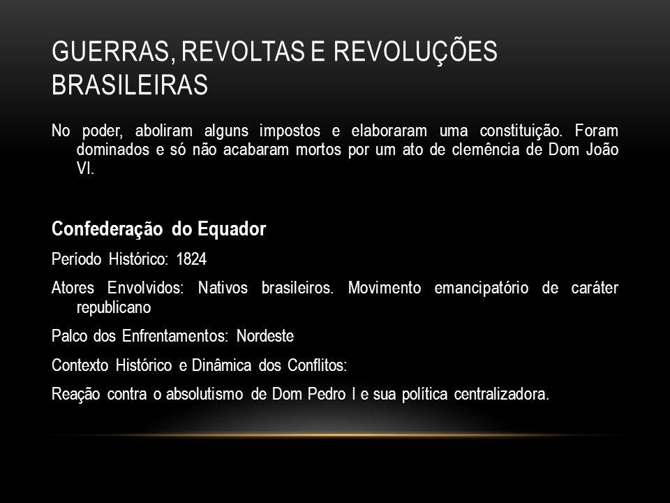 GUERRAS, REVOLTAS E REVOLUÇÕES BRASILEIRAS No poder, aboliram alguns impostos e elaboraram uma constituição. Foram dominados e só não acabaram mortos