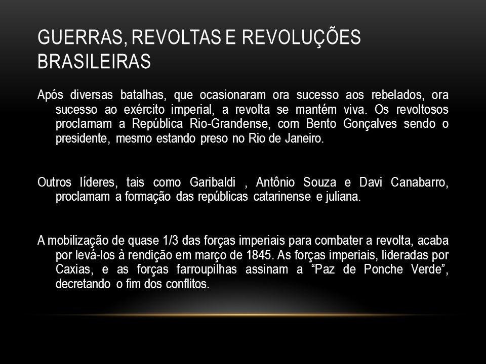GUERRAS, REVOLTAS E REVOLUÇÕES BRASILEIRAS Após diversas batalhas, que ocasionaram ora sucesso aos rebelados, ora sucesso ao exército imperial, a revo