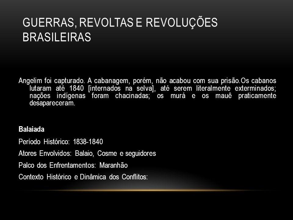 GUERRAS, REVOLTAS E REVOLUÇÕES BRASILEIRAS Angelim foi capturado. A cabanagem, porém, não acabou com sua prisão.Os cabanos lutaram até 1840 [internado