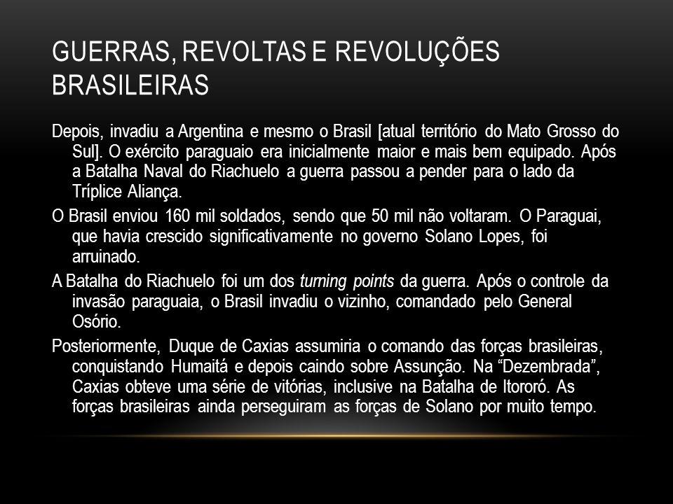 GUERRAS, REVOLTAS E REVOLUÇÕES BRASILEIRAS Depois, invadiu a Argentina e mesmo o Brasil [atual território do Mato Grosso do Sul]. O exército paraguaio