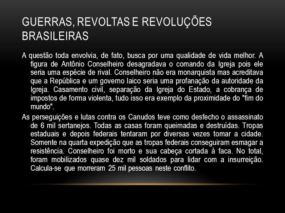 GUERRAS, REVOLTAS E REVOLUÇÕES BRASILEIRAS A questão toda envolvia, de fato, busca por uma qualidade de vida melhor. A figura de Antônio Conselheiro d