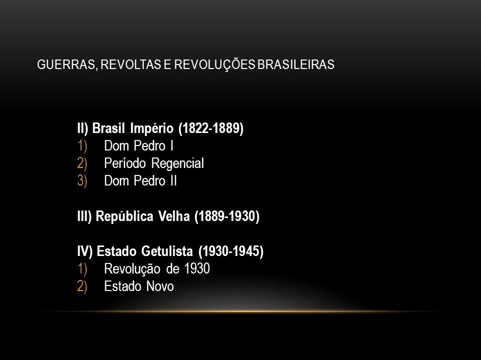 GUERRAS, REVOLTAS E REVOLUÇÕES BRASILEIRAS II) Brasil Império (1822-1889) 1)Dom Pedro I 2)Período Regencial 3)Dom Pedro II III) República Velha (1889-