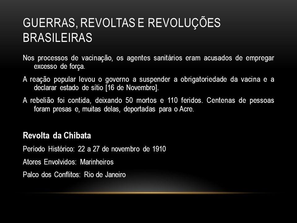 GUERRAS, REVOLTAS E REVOLUÇÕES BRASILEIRAS Nos processos de vacinação, os agentes sanitários eram acusados de empregar excesso de força. A reação popu