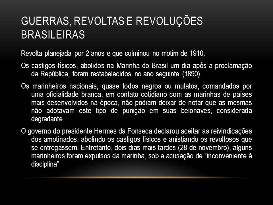 GUERRAS, REVOLTAS E REVOLUÇÕES BRASILEIRAS Revolta planejada por 2 anos e que culminou no motim de 1910. Os castigos físicos, abolidos na Marinha do B