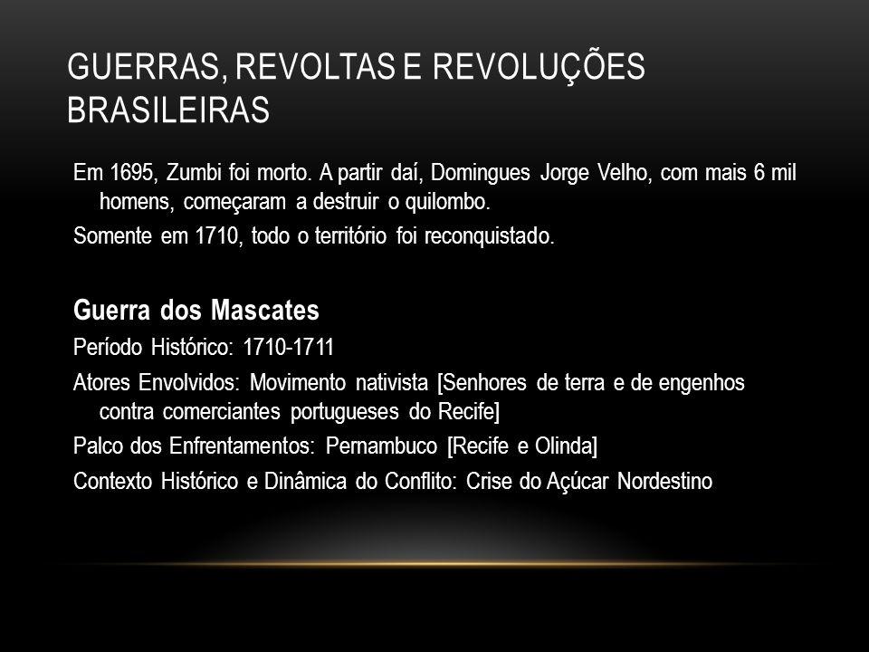 GUERRAS, REVOLTAS E REVOLUÇÕES BRASILEIRAS Em 1695, Zumbi foi morto. A partir daí, Domingues Jorge Velho, com mais 6 mil homens, começaram a destruir