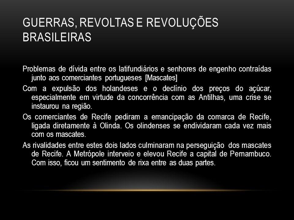 GUERRAS, REVOLTAS E REVOLUÇÕES BRASILEIRAS Aos poucos, os senhores de terra foram nutrindo sentimentos nacionalistas contra os portugueses, que irá insuflar outros choques posteriores [Revolução Pernambucana de 1817 e a Confederação do Equador).
