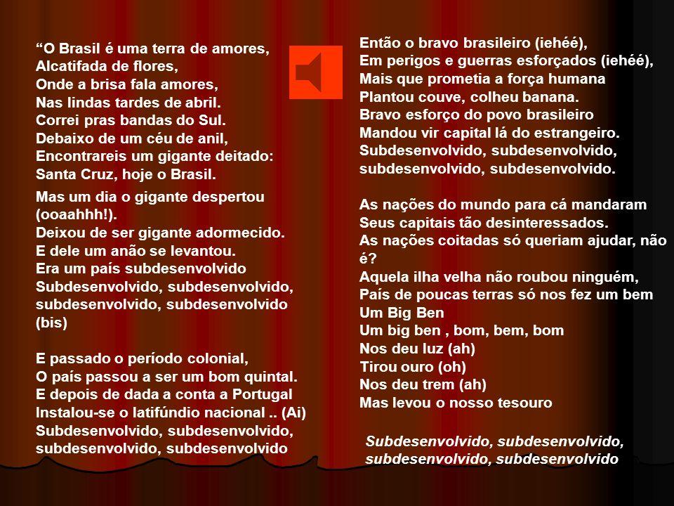 O Brasil é uma terra de amores, Alcatifada de flores, Onde a brisa fala amores, Nas lindas tardes de abril.