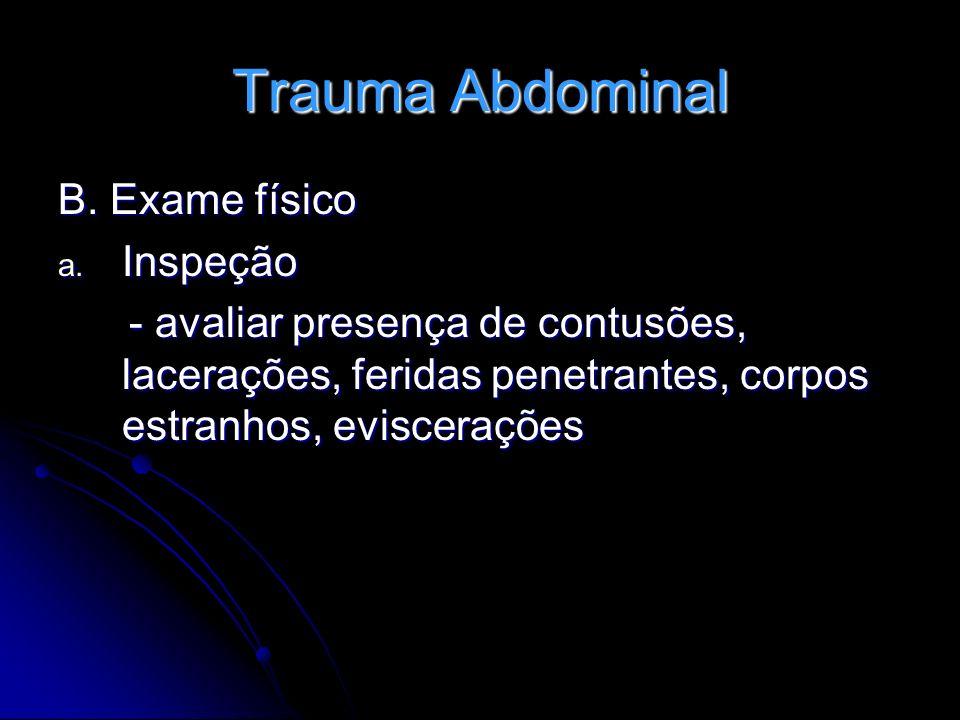 Trauma Abdominal B. Exame físico a. Inspeção - avaliar presença de contusões, lacerações, feridas penetrantes, corpos estranhos, eviscerações - avalia