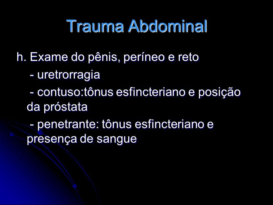 Trauma Abdominal h. Exame do pênis, períneo e reto - uretrorragia - uretrorragia - contuso:tônus esfincteriano e posição da próstata - contuso:tônus e
