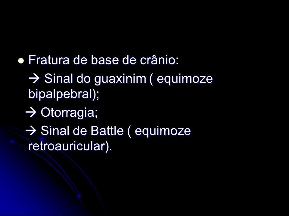Fratura de base de crânio: Fratura de base de crânio: Sinal do guaxinim ( equimoze bipalpebral); Sinal do guaxinim ( equimoze bipalpebral); Otorragia;