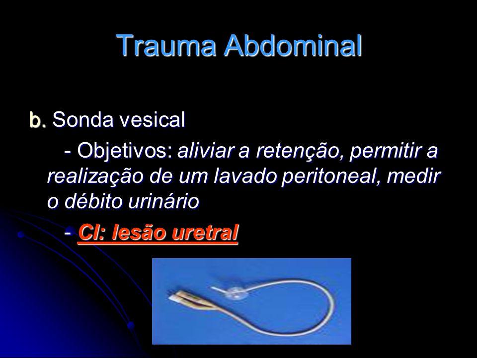 Trauma Abdominal b. Sonda vesical - Objetivos: aliviar a retenção, permitir a realização de um lavado peritoneal, medir o débito urinário - Objetivos:
