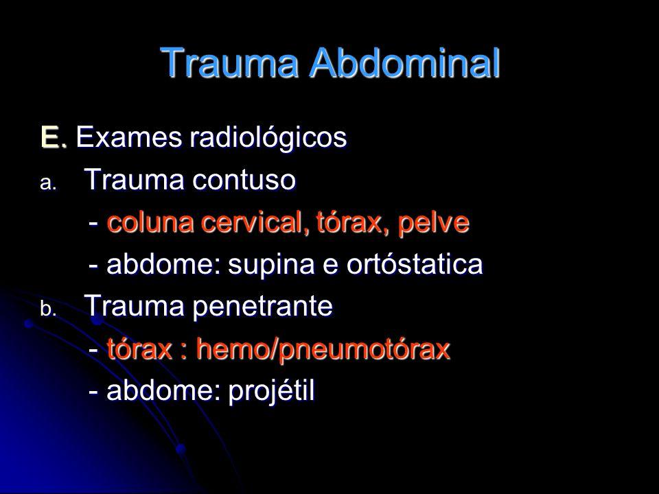 Trauma Abdominal E. Exames radiológicos a. Trauma contuso - coluna cervical, tórax, pelve - coluna cervical, tórax, pelve - abdome: supina e ortóstati