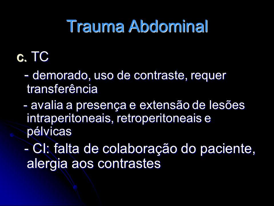 Trauma Abdominal c. TC - demorado, uso de contraste, requer transferência - demorado, uso de contraste, requer transferência - avalia a presença e ext