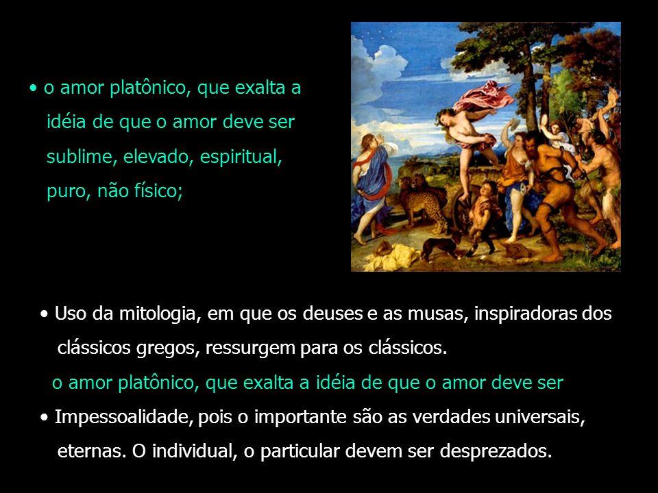 Uso da mitologia, em que os deuses e as musas, inspiradoras dos clássicos gregos, ressurgem para os clássicos. o amor platônico, que exalta a idéia de