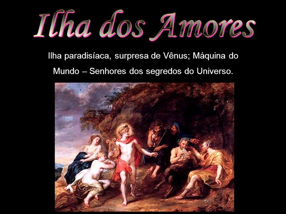 Ilha paradisíaca, surpresa de Vênus; Máquina do Mundo – Senhores dos segredos do Universo.