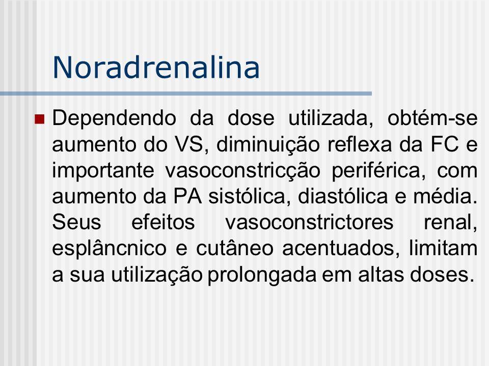 Noradrenalina Dependendo da dose utilizada, obtém-se aumento do VS, diminuição reflexa da FC e importante vasoconstricção periférica, com aumento da P