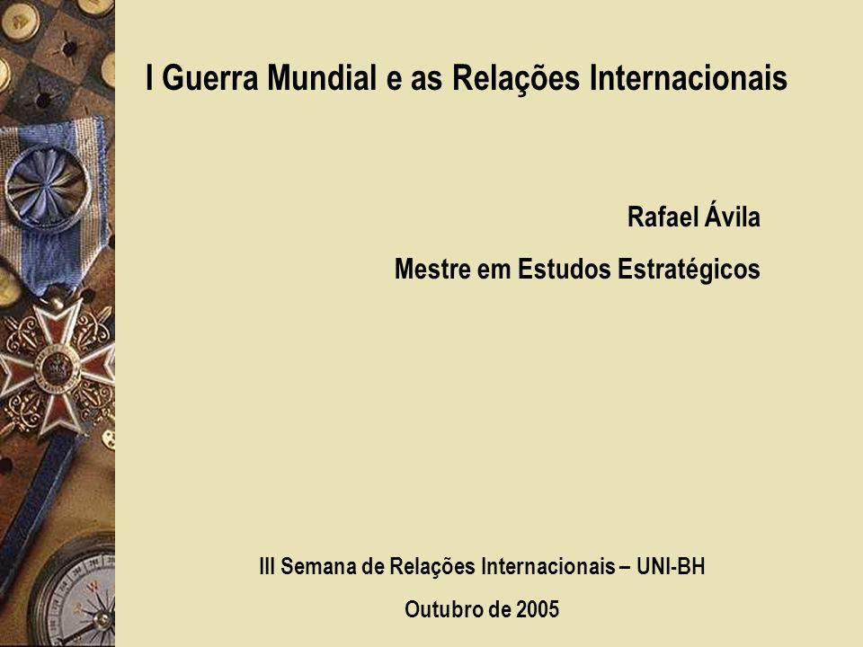 I Guerra Mundial e as Relações Internacionais Rafael Ávila Mestre em Estudos Estratégicos III Semana de Relações Internacionais – UNI-BH Outubro de 2005