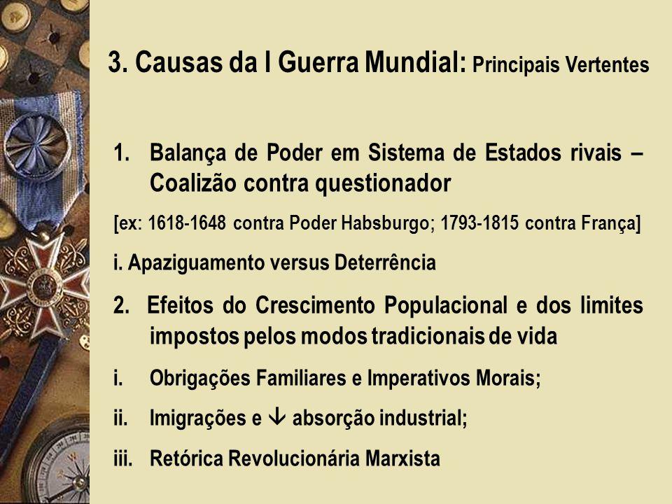 3. Causas da I Guerra Mundial: Principais Vertentes 1.Balança de Poder em Sistema de Estados rivais – Coalizão contra questionador [ex: 1618-1648 cont