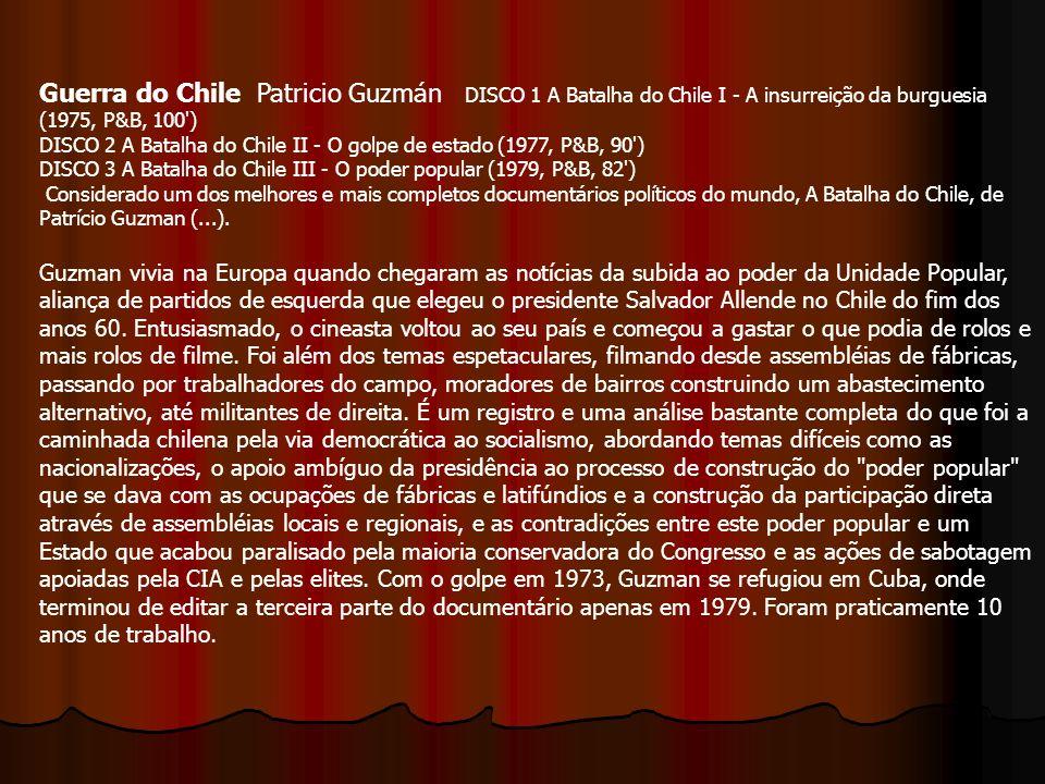 Guerra do Chile Patricio Guzmán DISCO 1 A Batalha do Chile I - A insurreição da burguesia (1975, P&B, 100') DISCO 2 A Batalha do Chile II - O golpe de
