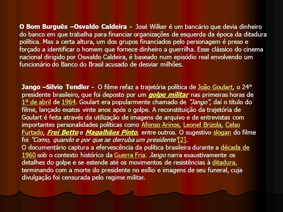 O Bom Burguês –Osvaldo Caldeira - José Wilker é um bancário que devia dinheiro do banco em que trabalha para financiar organizações de esquerda da épo