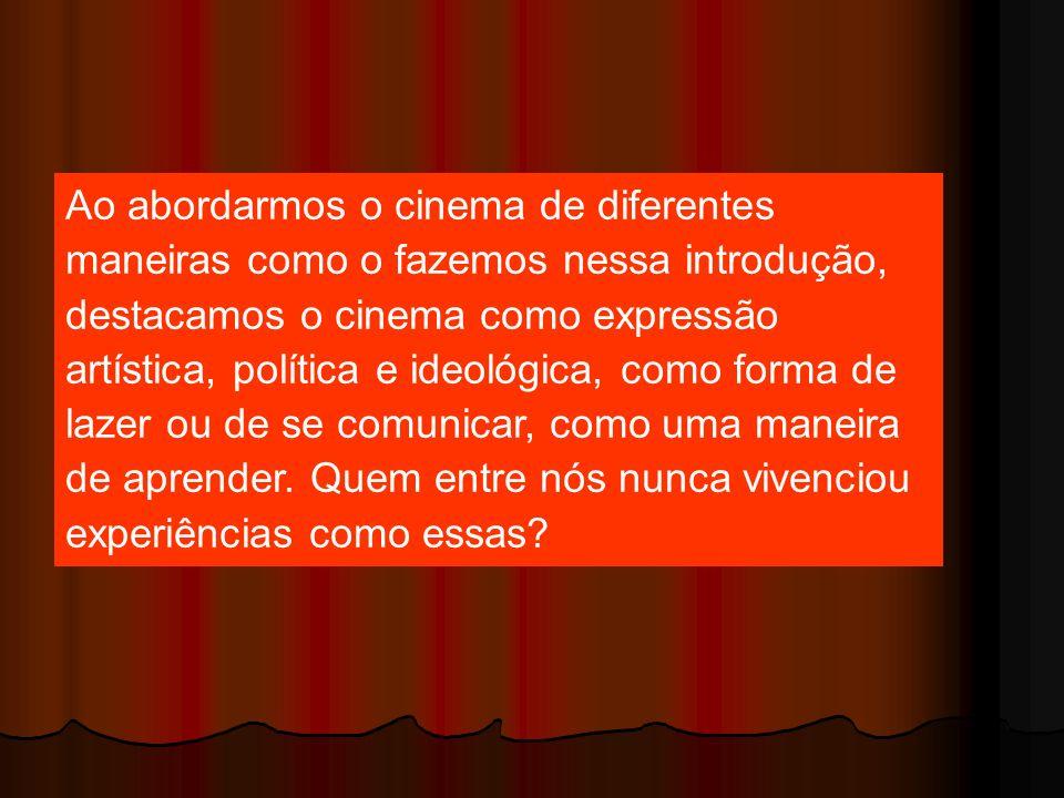 Ao abordarmos o cinema de diferentes maneiras como o fazemos nessa introdução, destacamos o cinema como expressão artística, política e ideológica, co