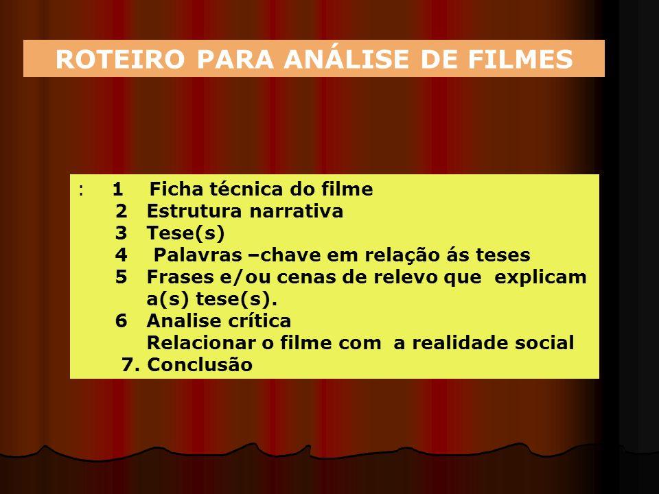 ROTEIRO PARA ANÁLISE DE FILMES : 1 Ficha técnica do filme 2 Estrutura narrativa 3 Tese(s) 4 Palavras –chave em relação ás teses 5 Frases e/ou cenas de