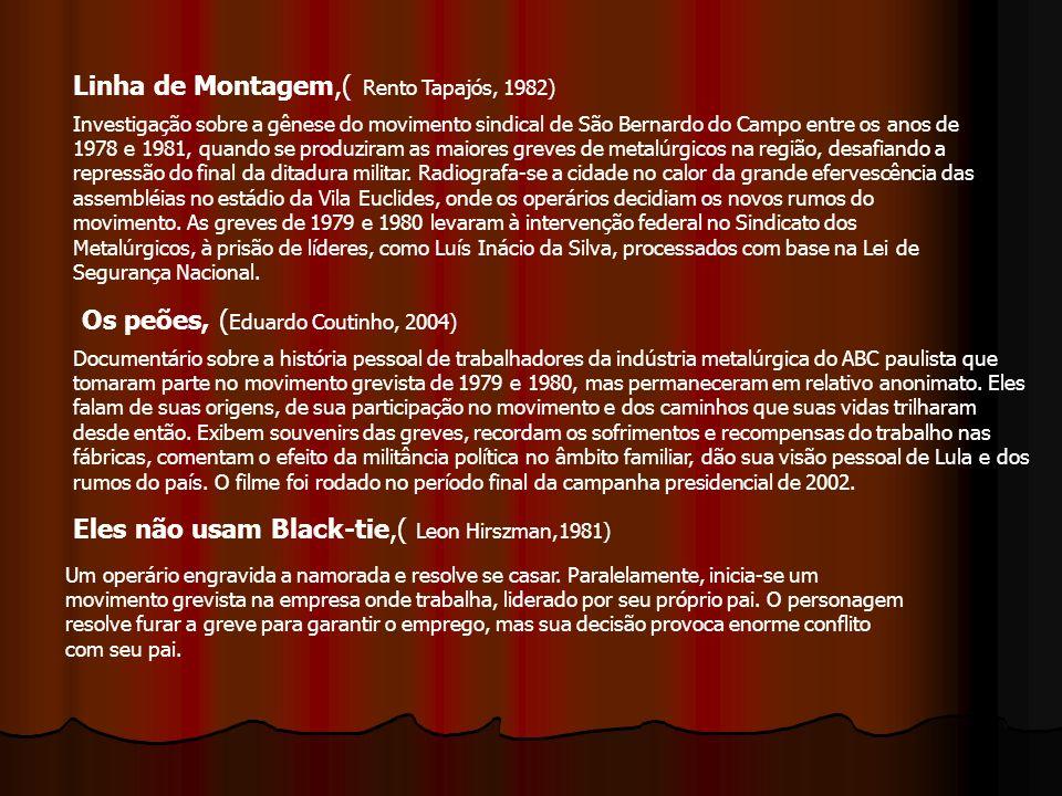 Linha de Montagem,( Rento Tapajós, 1982) Os peões, ( Eduardo Coutinho, 2004) Eles não usam Black-tie,( Leon Hirszman,1981) Investigação sobre a gênese