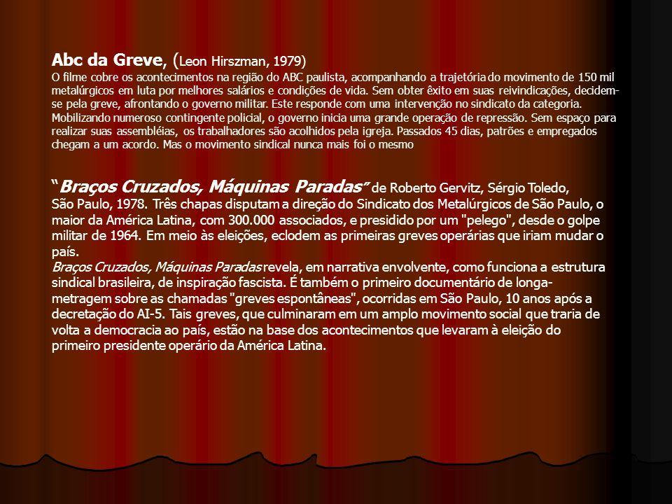 Abc da Greve, ( Leon Hirszman, 1979) O filme cobre os acontecimentos na região do ABC paulista, acompanhando a trajetória do movimento de 150 mil meta