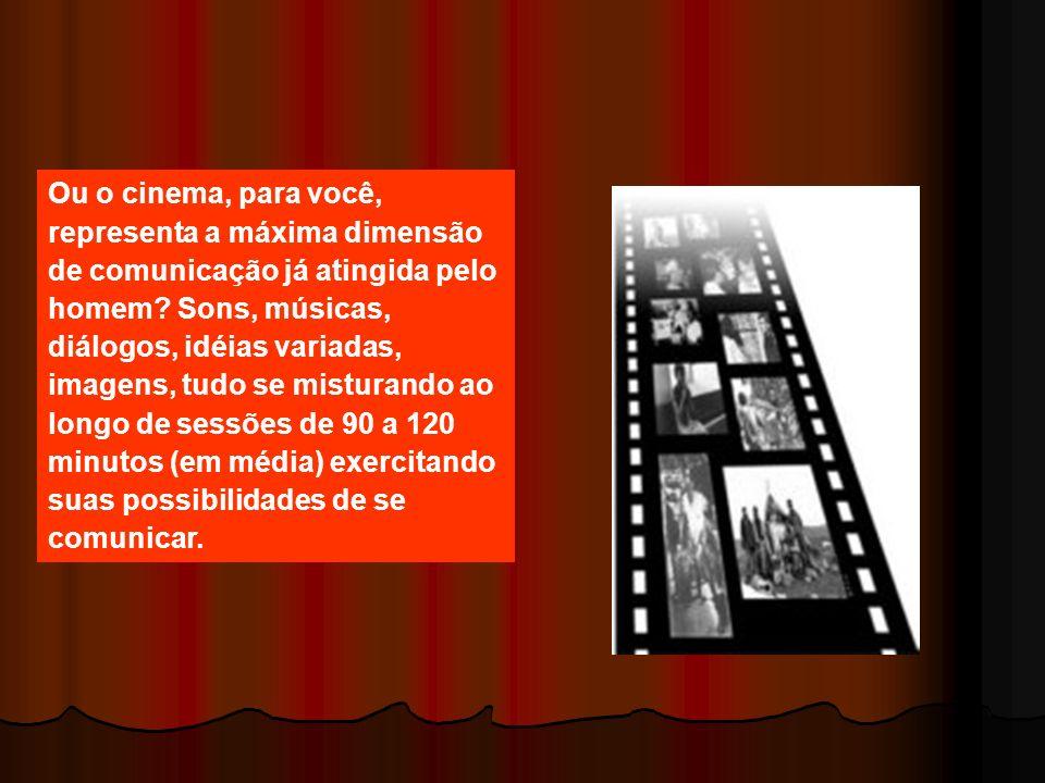 Ou o cinema, para você, representa a máxima dimensão de comunicação já atingida pelo homem? Sons, músicas, diálogos, idéias variadas, imagens, tudo se