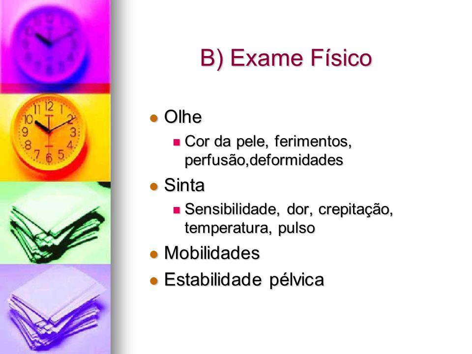 B) Exame Físico Olhe Olhe Cor da pele, ferimentos, perfusão,deformidades Cor da pele, ferimentos, perfusão,deformidades Sinta Sinta Sensibilidade, dor