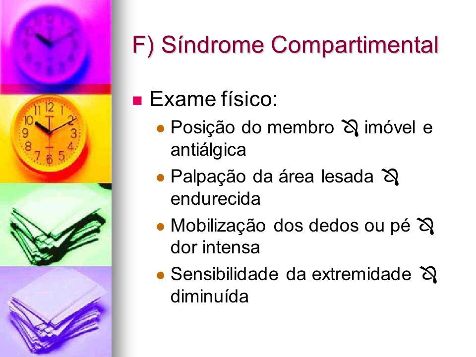 F) Síndrome Compartimental Exame físico: Posição do membro imóvel e antiálgica Palpação da área lesada endurecida Mobilização dos dedos ou pé dor inte