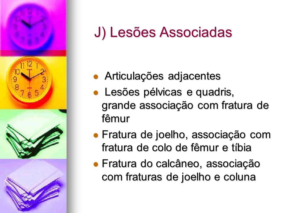 J) Lesões Associadas Articulações adjacentes Articulações adjacentes Lesões pélvicas e quadris, grande associação com fratura de fêmur Lesões pélvicas