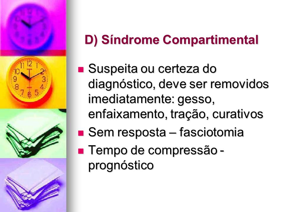 D) Síndrome Compartimental Suspeita ou certeza do diagnóstico, deve ser removidos imediatamente: gesso, enfaixamento, tração, curativos Suspeita ou ce