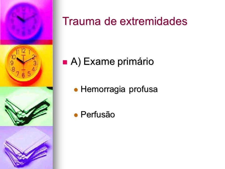 Trauma de extremidades A) Exame primário A) Exame primário Hemorragia profusa Hemorragia profusa Perfusão Perfusão