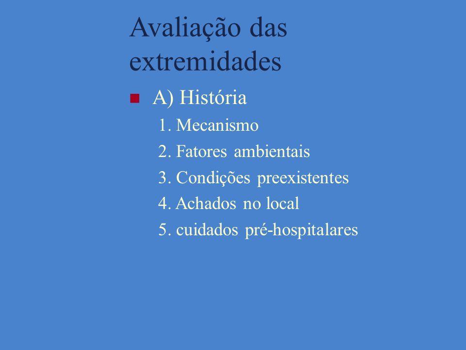 Avaliação das extremidades A) História 1. Mecanismo 2. Fatores ambientais 3. Condições preexistentes 4. Achados no local 5. cuidados pré-hospitalares