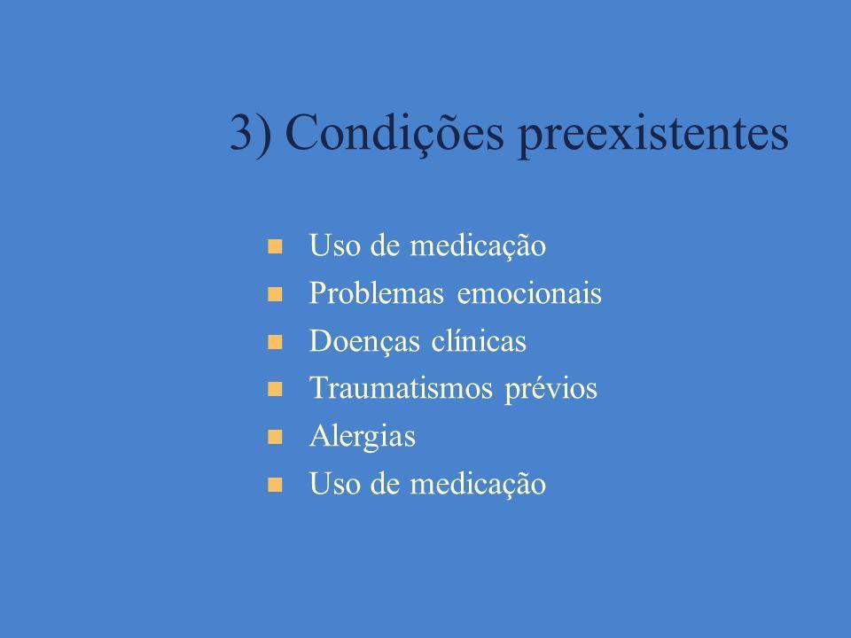 3) Condições preexistentes Uso de medicação Problemas emocionais Doenças clínicas Traumatismos prévios Alergias Uso de medicação
