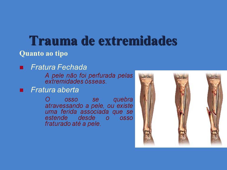 Trauma de extremidades Quanto ao tipo Fratura Fechada A pele não foi perfurada pelas extremidades ósseas. Fratura aberta O osso se quebra atravessando