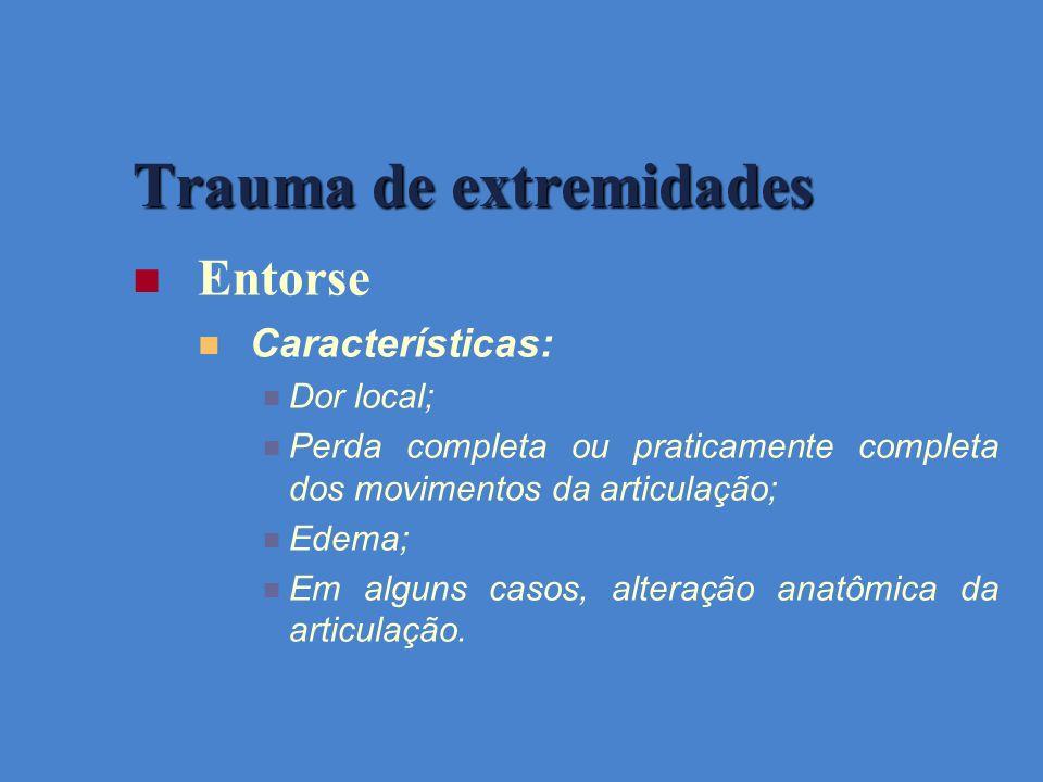 Trauma de extremidades Entorse Características: Dor local; Perda completa ou praticamente completa dos movimentos da articulação; Edema; Em alguns cas