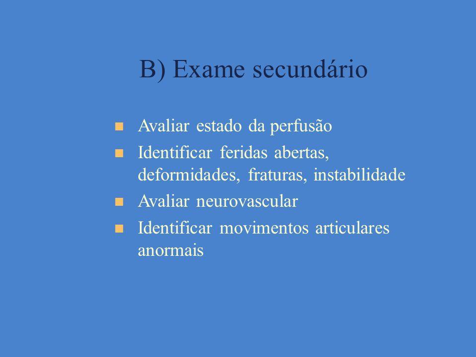 B) Exame secundário Avaliar estado da perfusão Identificar feridas abertas, deformidades, fraturas, instabilidade Avaliar neurovascular Identificar mo