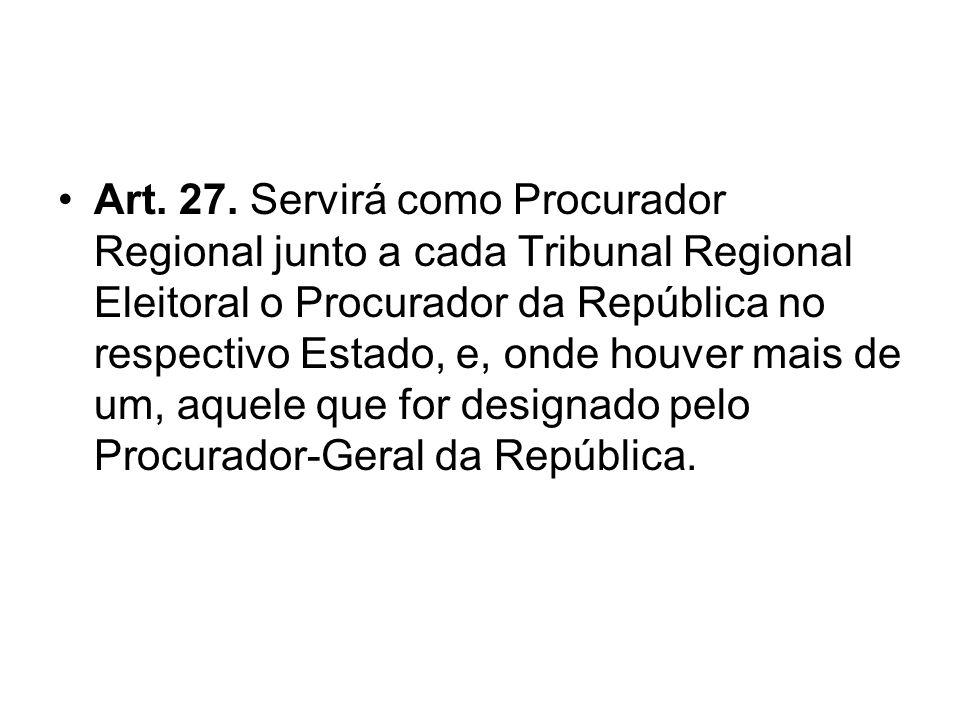 Art. 27. Servirá como Procurador Regional junto a cada Tribunal Regional Eleitoral o Procurador da República no respectivo Estado, e, onde houver mais